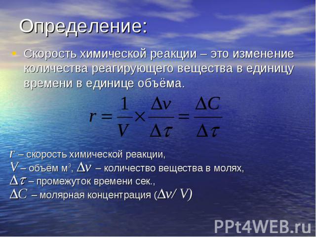 Определение: Скорость химической реакции – это изменение количества реагирующего вещества в единицу времени в единице объёма.