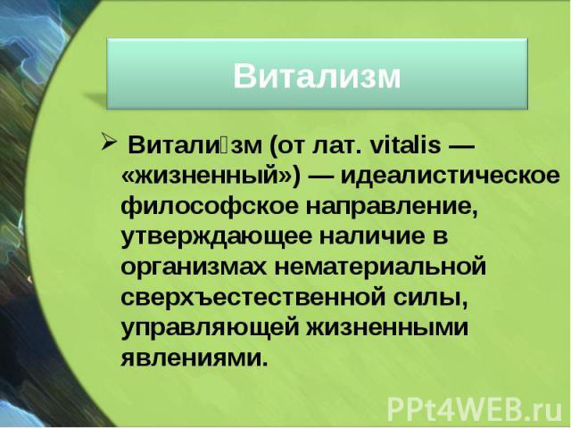 Витали зм(от лат. vitalis— «жизненный»)— идеалистическое философское направление, утверждающее наличие в организмах нематериальной сверхъестественной силы, управляющей жизненными явлениями. Витали зм(от лат. vitalis— «ж…