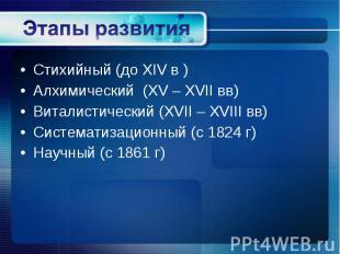 Стихийный (до XIV в ) Стихийный (до XIV в ) Алхимический (XV – XVII вв) Виталист