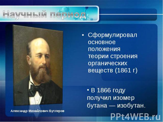 Сформулировал основное положения теории строения органических веществ (1861 г) Сформулировал основное положения теории строения органических веществ (1861 г)