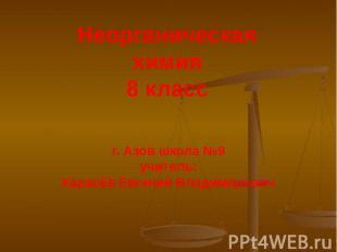 Неорганическая химия 8 класс г. Азов школа №9 учитель: Карасёв Евгений Владимиро