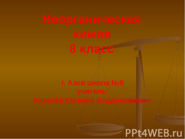 Неорганическая химия 8 класс г. Азов школа №9 учитель: Карасёв Евгений Владимирович