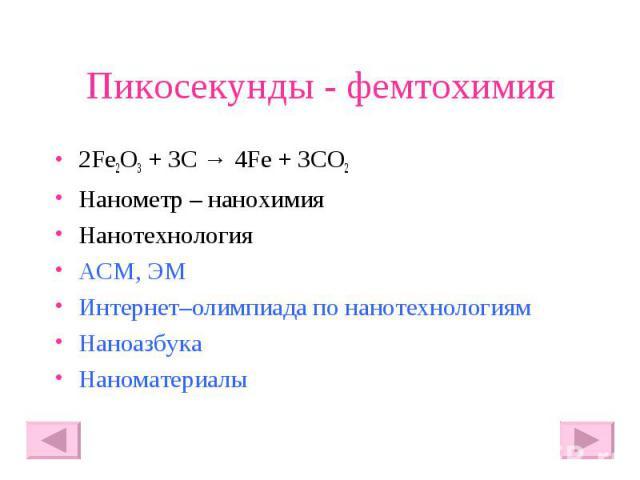 Пикосекунды - фемтохимия 2Fe2O3 + 3C → 4Fe + 3CO2 Нанометр – нанохимия Нанотехнология АСМ, ЭМ Интернет–олимпиада по нанотехнологиям Наноазбука Наноматериалы