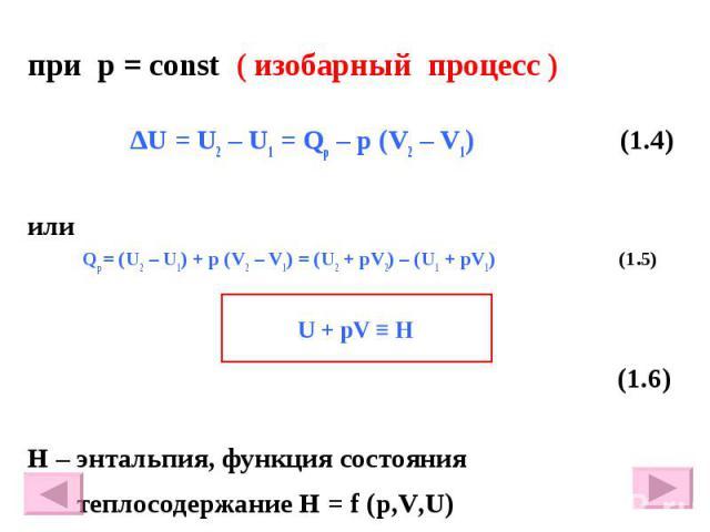 при р = const ( изобарный процесс ) ∆U = U2 – U1 = Qр – p (V2 – V1) (1.4) или Qр = (U2 – U1) + р (V2 – V1) = (U2 + рV2) – (U1 + рV1) (1.5) (1.6) Н – энтальпия, функция состояния теплосодержание Н = f (p,V,U)