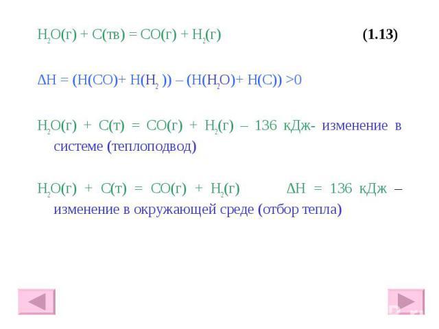 H2O(г) + С(тв) = СО(г) + Н2(г) (1.13) H2O(г) + С(тв) = СО(г) + Н2(г) (1.13) ∆Н = (Н(СО)+ Н(Н2 )) – (Н(H2O)+ Н(С)) >0 H2O(г) + С(т) = СО(г) + Н2(г) – 136 кДж- изменение в системе (теплоподвод) H2O(г) + С(т) = СО(г) + Н2(г) ∆Н = 136 кДж – изменение…