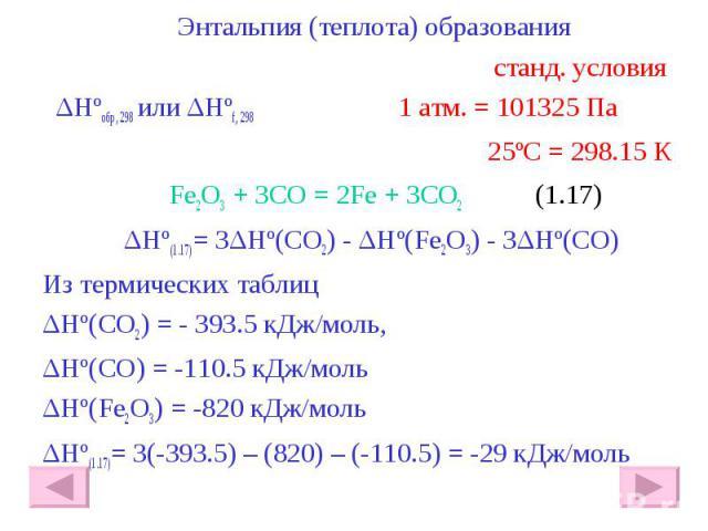 Энтальпия (теплота) образования Энтальпия (теплота) образования станд. условия ΔHºобр, 298 или ΔHºf, 298 1 атм. = 101325 Па 25ºС = 298.15 К Fe2O3 + 3CO = 2Fe + 3CO2 (1.17) ΔHº(1.17)= 3ΔHº(CO2) - ΔHº(Fe2O3) - 3ΔHº(CO) Из термических таблиц ΔHº(CO2) =…