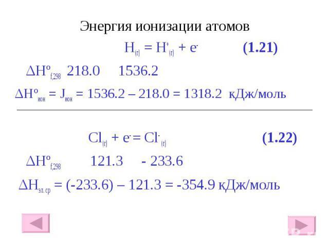 Энергия ионизации атомов Энергия ионизации атомов H(г) = H+(г) + e- (1.21) ΔHºf,298 218.0 1536.2 ΔHºион = Jион = 1536.2 – 218.0 = 1318.2 кДж/моль Сl(г) + e- = Cl- (г) (1.22) ΔHºf,298 121.3 - 233.6 ΔHэл. ср = (-233.6) – 121.3 = -354.9 кДж/моль