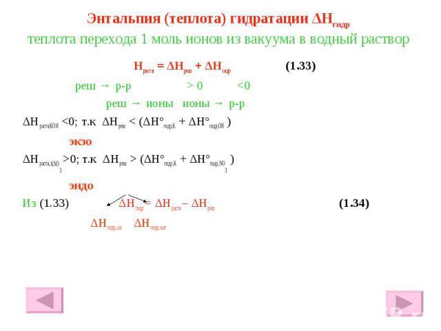 Энтальпия (теплота) гидратации ΔHгидр теплота перехода 1 моль ионов из вакуума в водный раствор Hраств = ΔHреш + ΔHгидр (1.33) реш → р-р > 0 <0 реш → ионы ионы → р-р ΔHраств,KOH <0; т.к ΔHреш < (ΔHºгидр,K + ΔHºгидр,OH ) экзо ΔHраств, КNO…