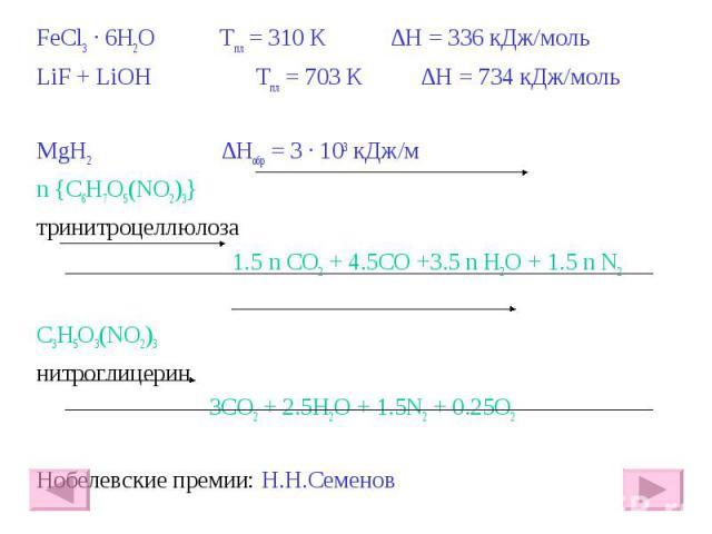 FeCl3 · 6H2O Тпл = 310 К ∆Η = 336 кДж/моль FeCl3 · 6H2O Тпл = 310 К ∆Η = 336 кДж/моль LiF + LiOH Тпл = 703 К ∆Η = 734 кДж/моль MgH2 ∆Ηобр = 3 · 103 кДж/м n {C6H7O5(NO2)3} тринитроцеллюлоза 1.5 n CO2 + 4.5CO +3.5 n H2O + 1.5 n N2 C3H5O3(NO2)3 нитрогл…