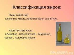 Классификация жиров: Жиры животные: сливочное масло, животное сало, рыбий жир. Р