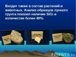 Входит также в состав растений и животных. Анализ образцов лунного грунта показа