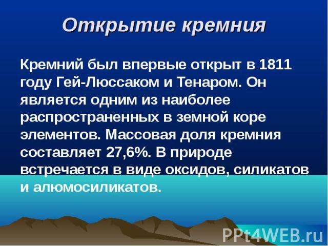 Кремний был впервые открыт в 1811 году Гей-Люссаком и Тенаром. Он является одним из наиболее распространенных в земной коре элементов. Массовая доля кремния составляет 27,6%. В природе встречается в виде оксидов, силикатов и алюмосиликатов. Кремний …