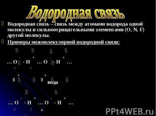 Водородная связь – связь между атомами водорода одной молекулы и сильноотрицател