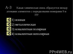 1) ионная 2) металлическая 3) ковалентная полярная 4) ковалентная неполярная