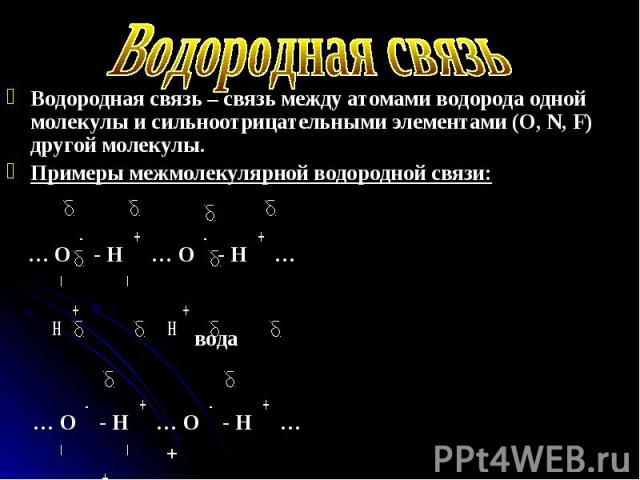 Водородная связь – связь между атомами водорода одной молекулы и сильноотрицательными элементами (O, N, F) другой молекулы. Водородная связь – связь между атомами водорода одной молекулы и сильноотрицательными элементами (O, N, F) другой молекулы. П…