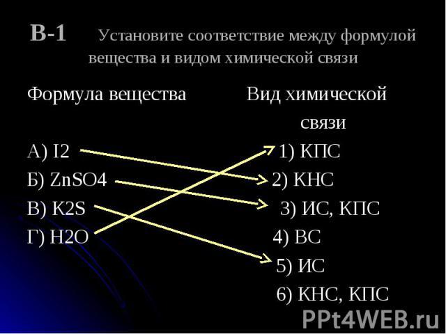 Формула вещества Вид химической Формула вещества Вид химической связи А) I2 1) КПС Б) ZnSO4 2) КНС В) К2S 3) ИС, КПС Г) Н2О 4) ВС 5) ИС 6) КНС, КПС