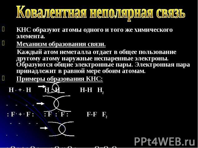 КНС образуют атомы одного и того же химического элемента. КНС образуют атомы одного и того же химического элемента. Механизм образования связи. Каждый атом неметалла отдает в общее пользование другому атому наружные неспаренные электроны. Образуются…