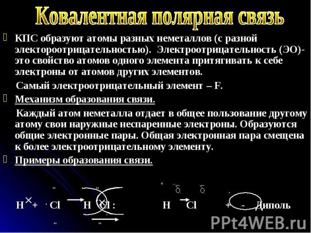 КПС образуют атомы разных неметаллов (с разной электороотрицательностью). Электроотрицательность (ЭО)- это свойство атомов одного элемента притягивать к себе электроны от атомов других элементов. КПС образуют атомы разных неметаллов (с разной электо…