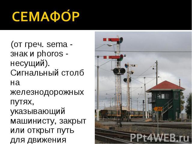 (от греч. sema - знак и phoros - несущий). Сигнальный столб на железнодорожных путях, указывающий машинисту, закрыт или открыт путь для движения поезда. (от греч. sema - знак и phoros - несущий). Сигнальный столб на железнодорожных путях, указывающи…