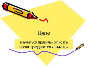 Цель: научиться правильно писать слова с разделительными ъ,ь.