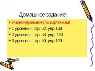 Домашнее задание: Индивидуальное (по карточкам) 1 уровень – стр. 52, упр.138 2 у