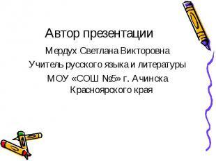Автор презентации Мердух Светлана Викторовна Учитель русского языка и литературы