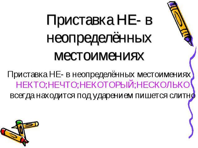 Приставка НЕ- в неопределённых местоимениях НЕКТО;НЕЧТО;НЕКОТОРЫЙ;НЕСКОЛЬКО всегда находится под ударением пишется слитно Приставка НЕ- в неопределённых местоимениях НЕКТО;НЕЧТО;НЕКОТОРЫЙ;НЕСКОЛЬКО всегда находится под ударением пишется слитно