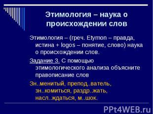 Этимология – (греч. Etymon – правда, истина + logos – понятие, слово) наука о пр
