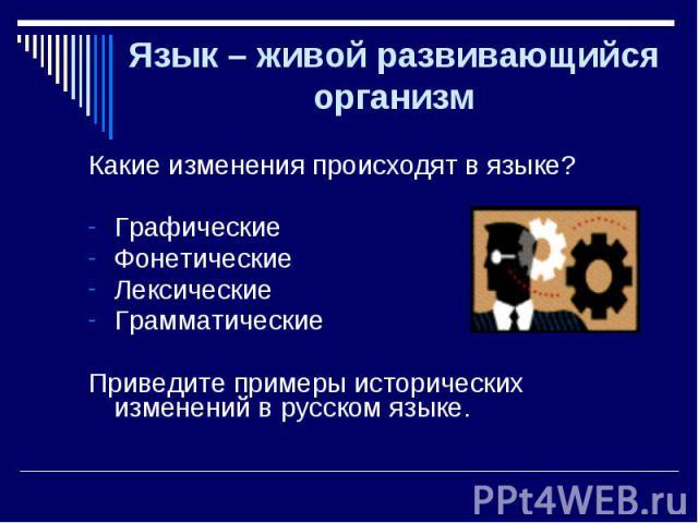 Какие изменения происходят в языке? Какие изменения происходят в языке? Графические Фонетические Лексические Грамматические Приведите примеры исторических изменений в русском языке.