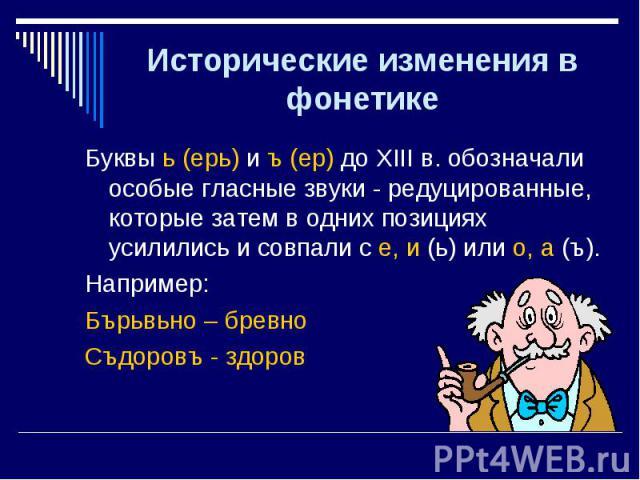 Буквы ь (ерь) и ъ (ер) до XIII в. обозначали особые гласные звуки - редуцированные, которые затем в одних позициях усилились и совпали с е, и (ь) или о, а (ъ). Буквы ь (ерь) и ъ (ер) до XIII в. обозначали особые гласные звуки - редуцированные, котор…