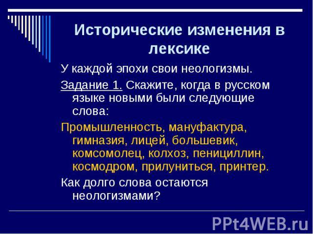 У каждой эпохи свои неологизмы. У каждой эпохи свои неологизмы. Задание 1. Скажите, когда в русском языке новыми были следующие слова: Промышленность, мануфактура, гимназия, лицей, большевик, комсомолец, колхоз, пенициллин, космодром, прилуниться, п…