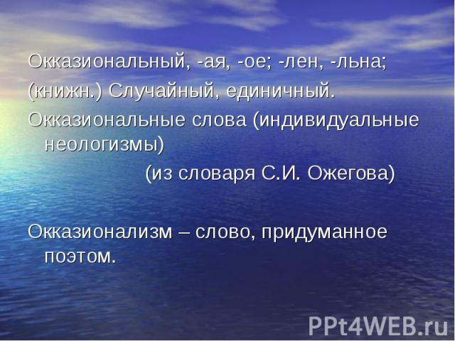 Окказиональный, -ая, -ое; -лен, -льна; Окказиональный, -ая, -ое; -лен, -льна; (книжн.) Случайный, единичный. Окказиональные слова (индивидуальные неологизмы) (из словаря С.И. Ожегова) Окказионализм – слово, придуманное поэтом.