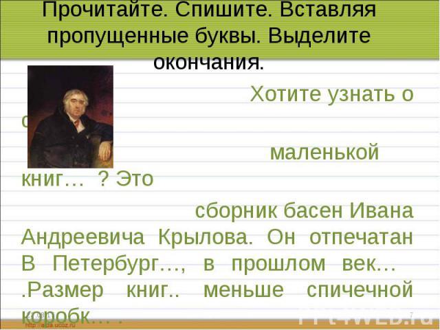 Хотите узнать о самой Хотите узнать о самой маленькой книг… ? Это сборник басен Ивана Андреевича Крылова. Он отпечатан В Петербург…, в прошлом век… .Размер книг.. меньше спичечной коробк… .