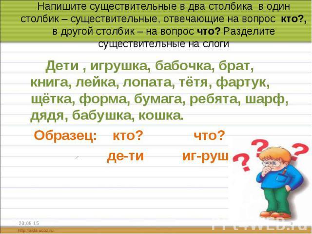 Дети , игрушка, бабочка, брат, книга, лейка, лопата, тётя, фартук, щётка, форма, бумага, ребята, шарф, дядя, бабушка, кошка. Дети , игрушка, бабочка, брат, книга, лейка, лопата, тётя, фартук, щётка, форма, бумага, ребята, шарф, дядя, бабушка, кошка.…