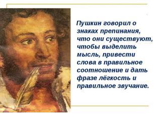 Пушкин говорил о знаках препинания, что они существуют, чтобы выделить мысль, пр