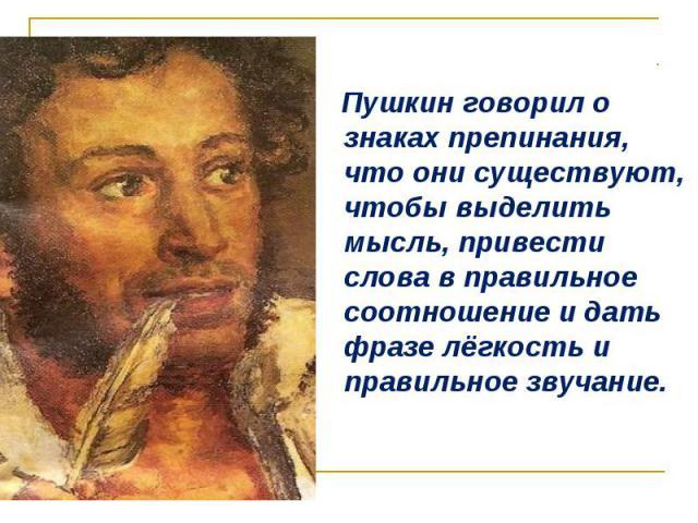 Пушкин говорил о знаках препинания, что они существуют, чтобы выделить мысль, привести слова в правильное соотношение и дать фразе лёгкость и правильное звучание. Пушкин говорил о знаках препинания, что они существуют, чтобы выделить мысль, привести…