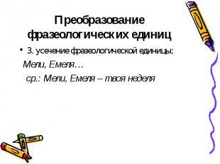 3. усечение фразеологической единицы; 3. усечение фразеологической единицы; Мели