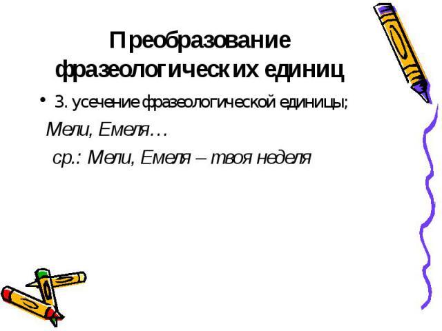 3. усечение фразеологической единицы; 3. усечение фразеологической единицы; Мели, Емеля… ср.: Мели, Емеля – твоя неделя