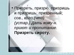 Призреть, призрю, призришь и призришь; призренный; сов., кого (что) (устар.).Дат