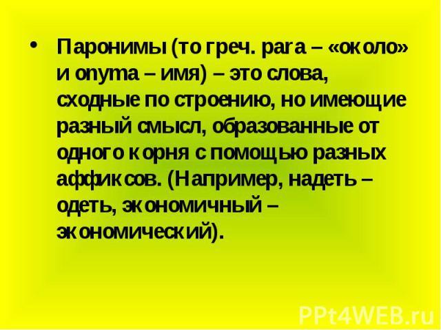 Паронимы (то греч. para – «около» и onyma – имя) – это слова, сходные по строению, но имеющие разный смысл, образованные от одного корня с помощью разных аффиксов. (Например, надеть – одеть, экономичный – экономический). Паронимы (то греч. para – «о…