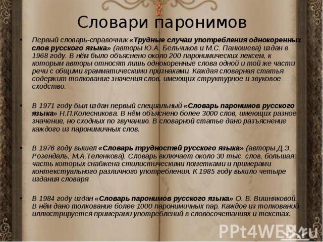 Первый словарь-справочник «Трудные случаи употребления однокоренных слов русского языка» (авторы Ю.А. Бельчиков и М.С. Панюшева) издан в 1968 году. В нём было объяснено около 200 паронимических лексем, к которым авторы относят лишь однокоренные слов…