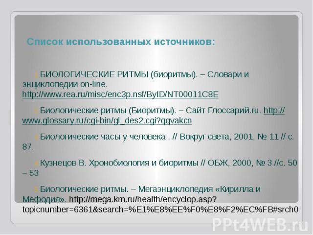 Список использованных источников: БИОЛОГИЧЕСКИЕ РИТМЫ (биоритмы). – Словари и энциклопедии on-line. http://www.rea.ru/misc/enc3p.nsf/ByID/NT00011C8E Биологические ритмы (Биоритмы). – Сайт Глоссарий.ru. http://www.glossary.ru/cgi-bin/gl_des2.cgi?qqva…