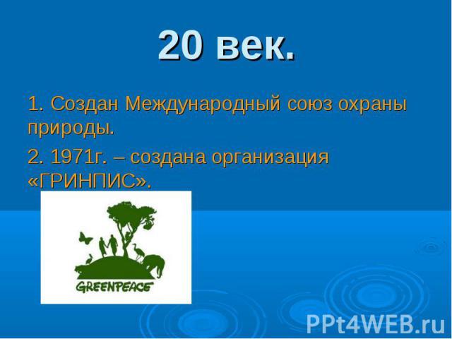 1. Создан Международный союз охраны природы. 1. Создан Международный союз охраны природы. 2. 1971г. – создана организация «ГРИНПИС».