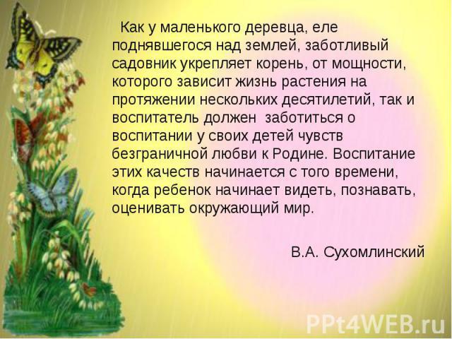 Как у маленького деревца, еле поднявшегося над землей, заботливый садовник укрепляет корень, от мощности, которого зависит жизнь растения на протяжении нескольких десятилетий, так и воспитатель должен заботиться о воспитании у своих детей чувств без…