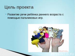 Цель проекта Развитие речи ребёнка раннего возраста с помощью пальчиковых игр.
