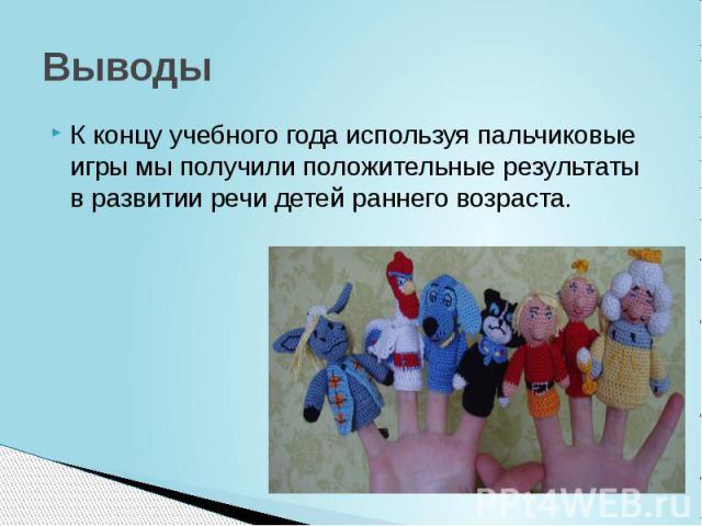 Выводы К концу учебного года используя пальчиковые игры мы получили положительные результаты в развитии речи детей раннего возраста.