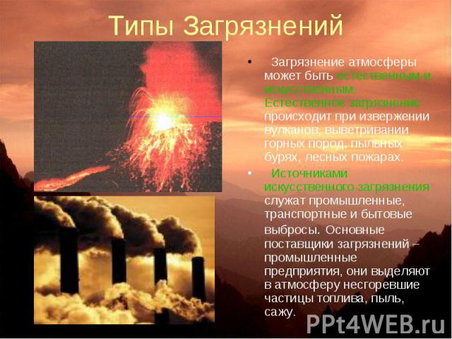 Типы Загрязнений Загрязнение атмосферы может быть естественным и искусственным. Естественное загрязнение происходит при извержении вулканов, выветривании горных пород, пыльных бурях, лесных пожарах. Источниками искусственного загрязнения служат пром…