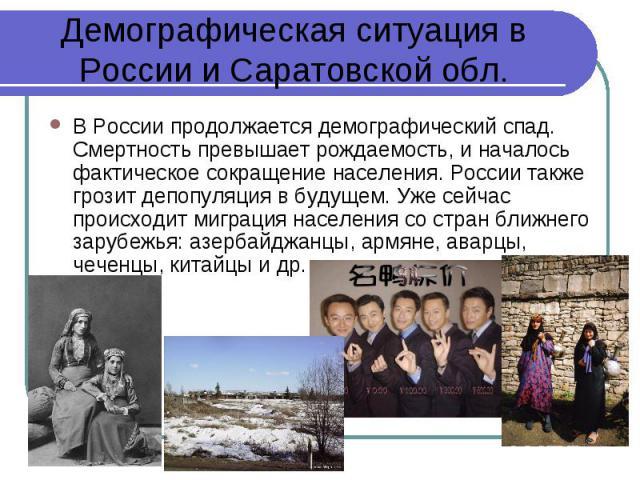 В России продолжается демографический спад. Смертность превышает рождаемость, и началось фактическое сокращение населения. России также грозит депопуляция в будущем. Уже сейчас происходит миграция населения со стран ближнего зарубежья: азербайджанцы…