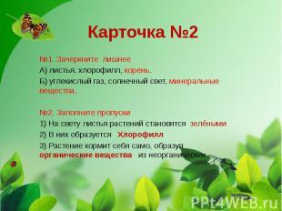 Карточка №2 №1 .Зачеркните лишнее А) листья, хлорофилл, корень. Б) углекислый га