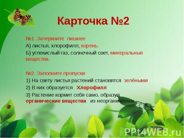 Карточка №2 №1 .Зачеркните лишнее А) листья, хлорофилл, корень. Б) углекислый газ, солнечный свет, минеральные вещества. №2. Заполните пропуски 1) На свету листья растений становятся зелёными 2) В них образуется Хлорофилл 3) Растение кормит себя сам…